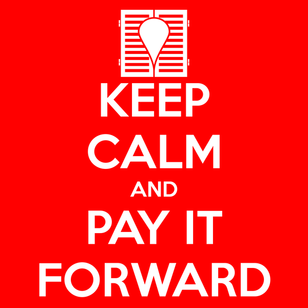 Keep calm and pay it forward